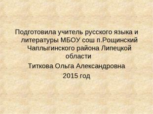 Подготовила учитель русского языка и литературы МБОУ сош п.Рощинский Чаплыгин