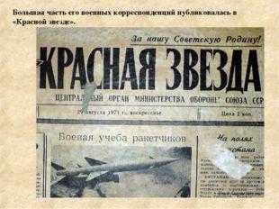 Большая часть его военных корреспонденций публиковалась в «Красной звезде».