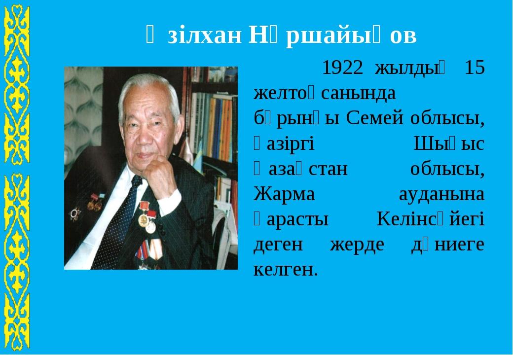 Әзілхан Нұршайықов 1922 жылдың 15 желтоқсанында бұрынғы Семей облысы, қазірг...