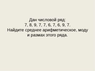 Дан числовой ряд: 7, 8, 9, 7, 7, 6, 7, 6, 9, 7. Найдите среднее арифметическ