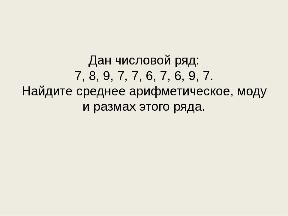 Дан числовой ряд: 7, 8, 9, 7, 7, 6, 7, 6, 9, 7. Найдите среднее арифметическ...