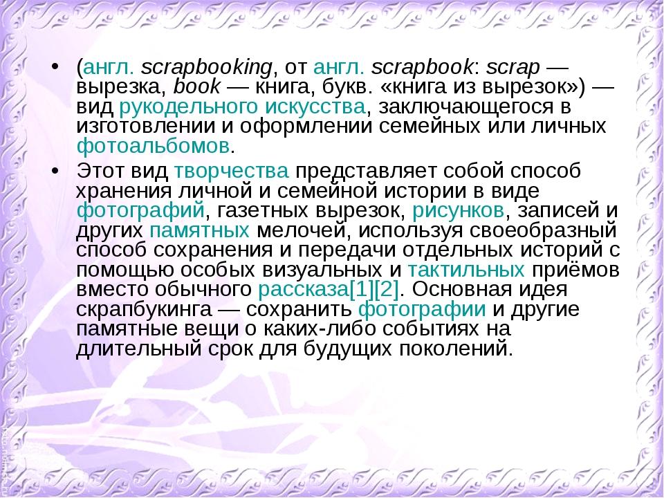 (англ.scrapbooking, от англ.scrapbook: scrap — вырезка, book — книга, букв....