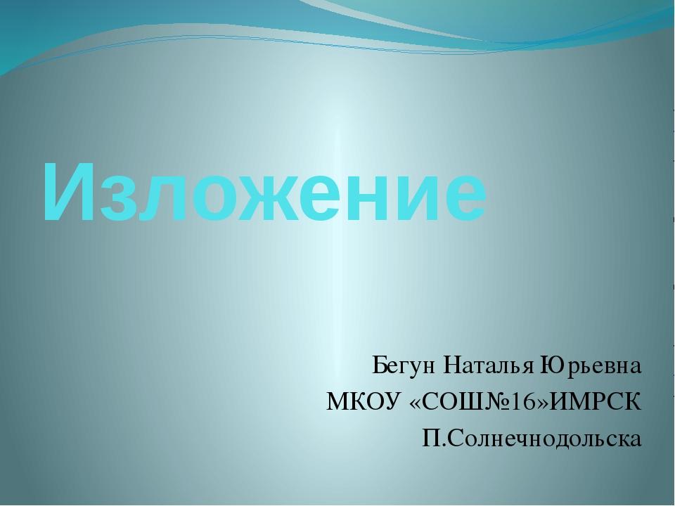 Изложение Бегун Наталья Юрьевна МКОУ «СОШ№16»ИМРСК П.Солнечнодольска