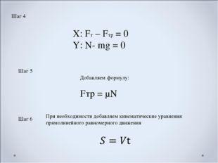 Шаг 4 Х: Fт – Fтр = 0 Y: N- mg = 0 Шаг 5 Добавляем формулу: Fтр = μN Шаг 6 Пр