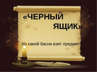 «ЧЕРНЫЙ ЯЩИК» Из какой басни взят предмет?