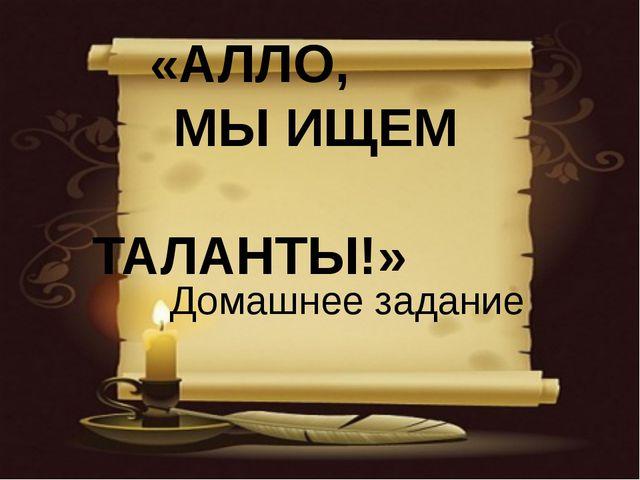 «АЛЛО, МЫ ИЩЕМ ТАЛАНТЫ!» Домашнее задание