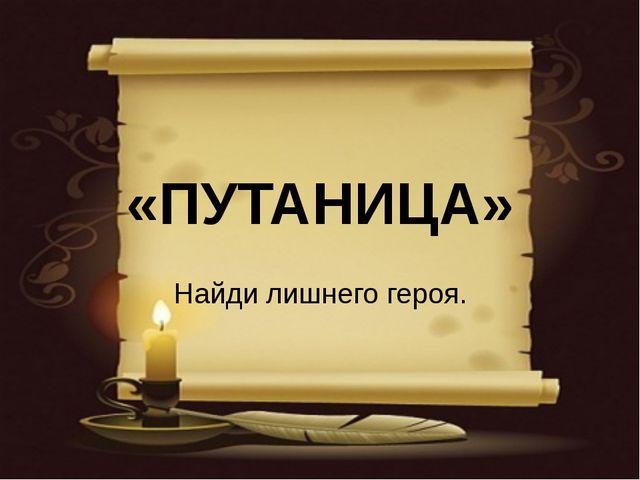 «ПУТАНИЦА» Найди лишнего героя.