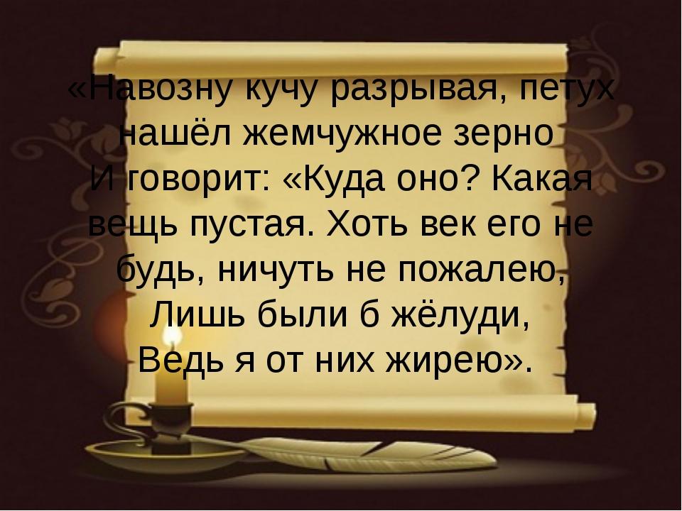 «Навозну кучу разрывая, петух нашёл жемчужное зерно И говорит: «Куда оно? Как...