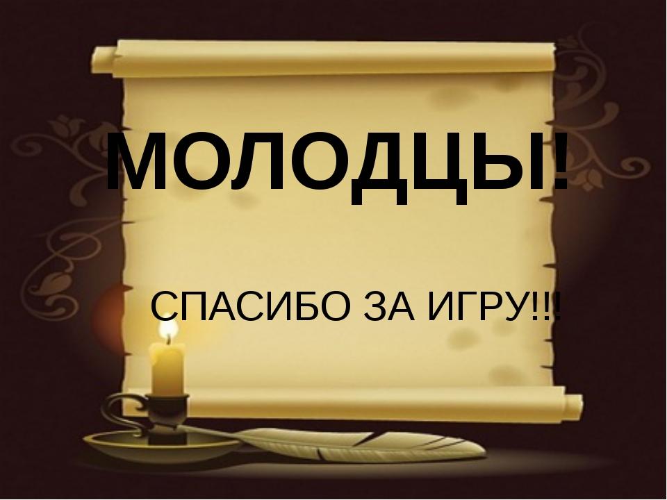 МОЛОДЦЫ! СПАСИБО ЗА ИГРУ!!!