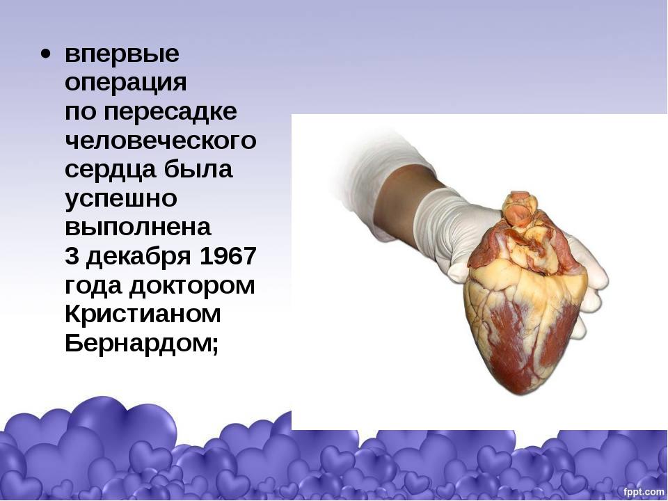 впервые операция попересадке человеческого сердца была успешно выполнена 3д...