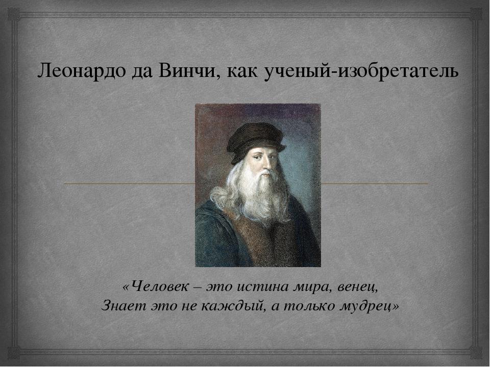 Леонардо да Винчи, как ученый-изобретатель «Человек – это истина мира, венец,...