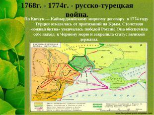 1768г. - 1774г. - русско-турецкая война. По Кючук — Кайнарджийскому мирному д