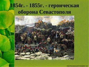 1854г. - 1855г. - героическая оборона Севастополя