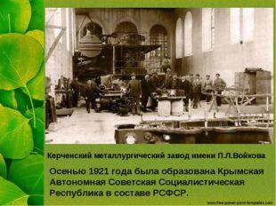 Керченский металлургический завод имени П.Л.Войкова Осенью 1921 года была обр