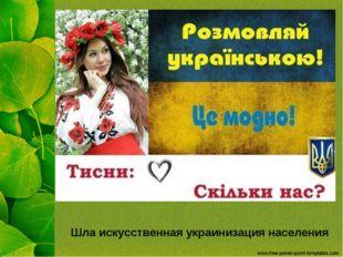 Шла искусственная украинизация населения