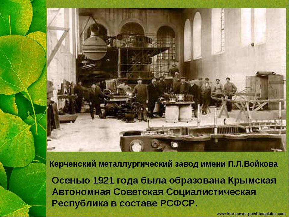 Керченский металлургический завод имени П.Л.Войкова Осенью 1921 года была обр...