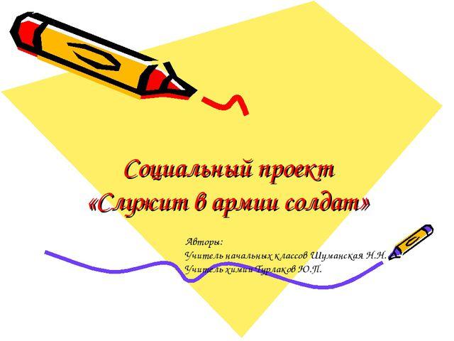 Социальный проект «Служит в армии солдат» Авторы: Учитель начальных классов Ш...