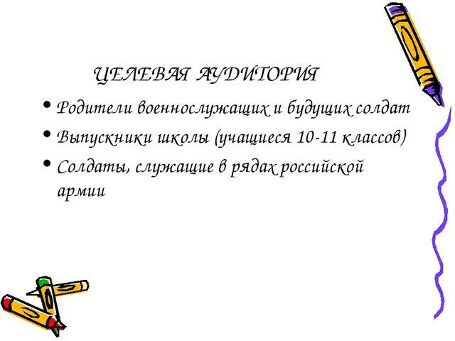 ЦЕЛЕВАЯ АУДИТОРИЯ Родители военнослужащих и будущих солдат Выпускники школы (...