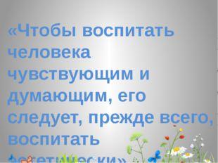 «Чтобы воспитать человека чувствующим и думающим, его следует, прежде всего,