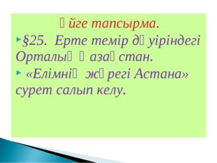 Үйге тапсырма. §25. Ерте темір дәуіріндегі Орталық Қазақстан. «Елімнің жүрегі