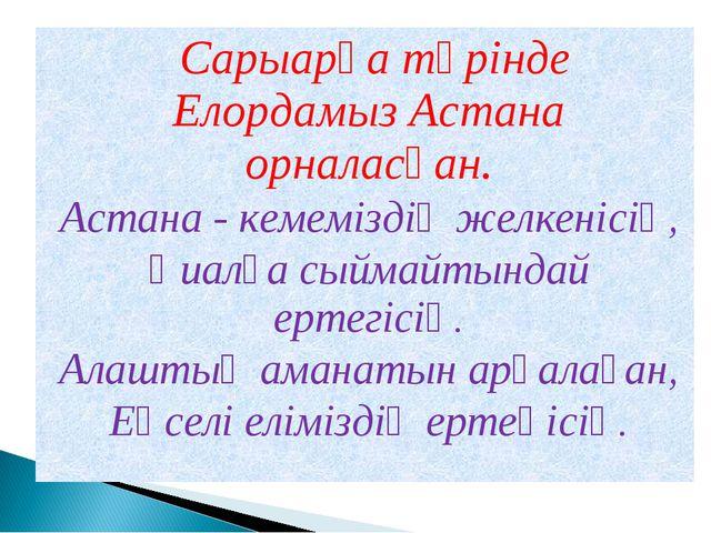 Сарыарқа төрінде Елордамыз Астана орналасқан. Астана - кемеміздің желкенісің...