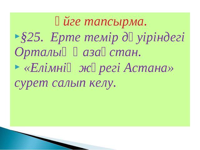 Үйге тапсырма. §25. Ерте темір дәуіріндегі Орталық Қазақстан. «Елімнің жүрегі...