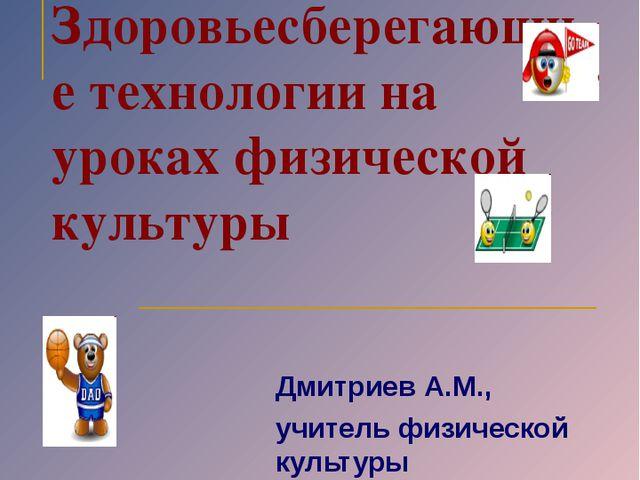 Здоровьесберегающие технологии на уроках физической культуры Дмитриев А.М., у...