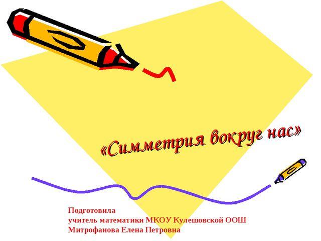 «Симметрия вокруг нас» Подготовила учитель математики МКОУ Кулешовской ООШ М...
