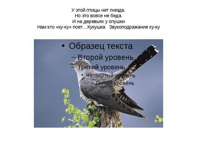 У этой птицы нет гнезда, Но это вовсе не беда. И на деревьях у опушки Нам кто...