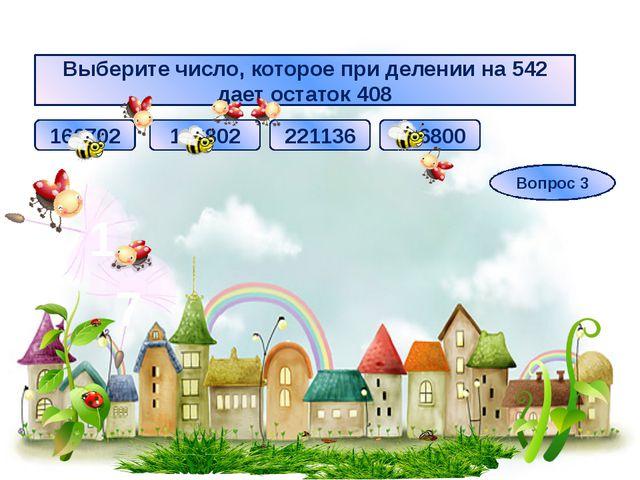Выберите число, которое при делении на 542 дает остаток 408 166702 221136 166...