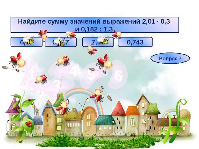 Найдите сумму значений выражений 2,01 ∙ 0,3 и 0,182 : 1,3 6,17 0,617 0,743 7,...