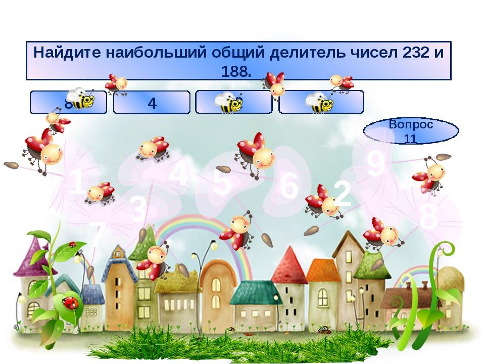 Найдите наибольший общий делитель чисел 232 и 188. 12 2 4 8 Вопрос 11 3 1 7 4...