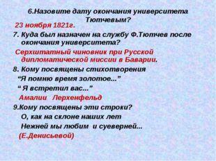 6.Назовите дату окончания университета Тютчевым? 23 ноября 1821г. 7. Куда был