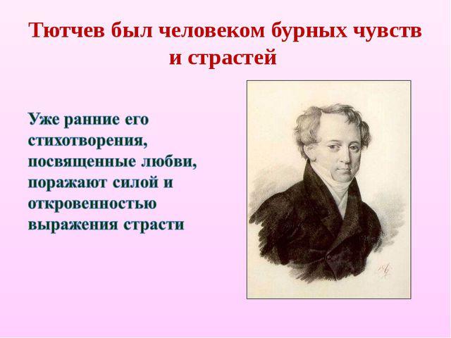 Тютчев был человеком бурных чувств и страстей