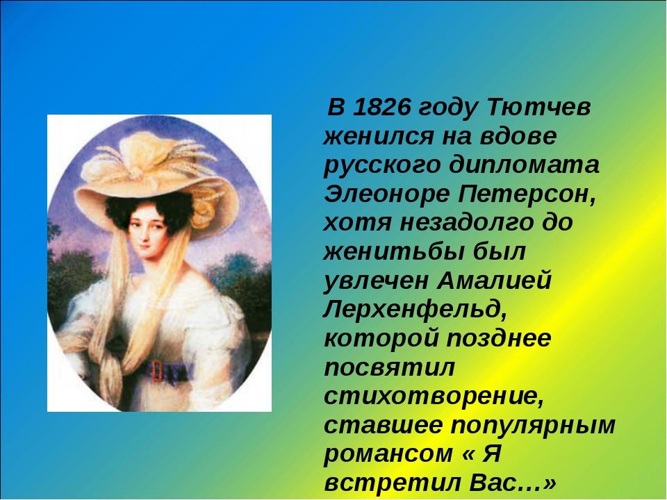 В 1826 году Тютчев женился на вдове русского дипломата Элеоноре Петерсон, хо...