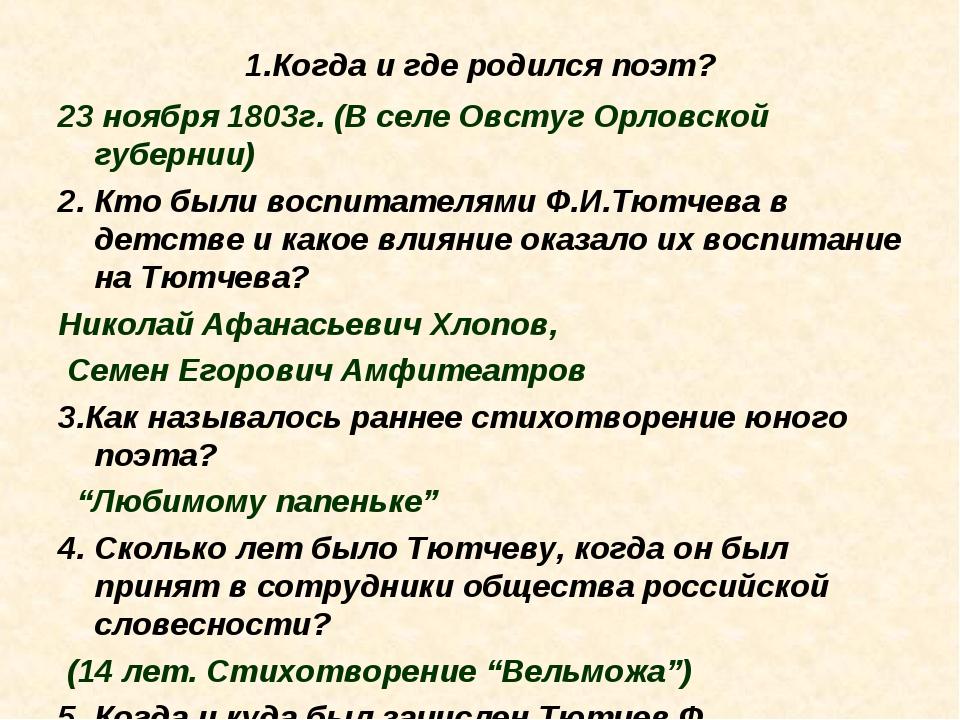 1.Когда и где родился поэт? 23 ноября 1803г. (В селе Овстуг Орловской губерни...