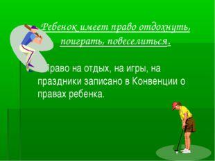 Ребенок имеет право отдохнуть, поиграть, повеселиться. Право на отдых, на игр