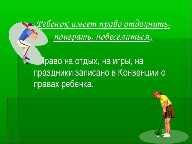 Ребенок имеет право отдохнуть, поиграть, повеселиться. Право на отдых, на игр...