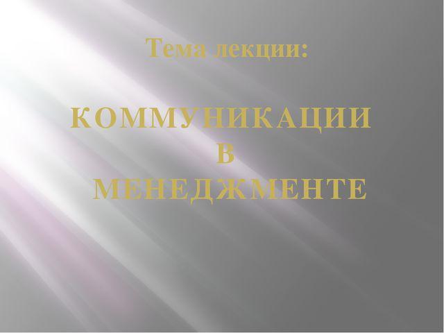 Тема лекции: КОММУНИКАЦИИ В МЕНЕДЖМЕНТЕ
