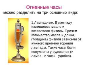 Огненные часы можно разделить на три основных вида: 1.Лампадные. В лампаду на