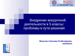Внедрение внеурочной деятельности в 5 классы: проблемы и пути решения Яковле