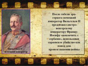 После гибели эрц-герцога немецкий император Вильгельм II предложил австро-вен