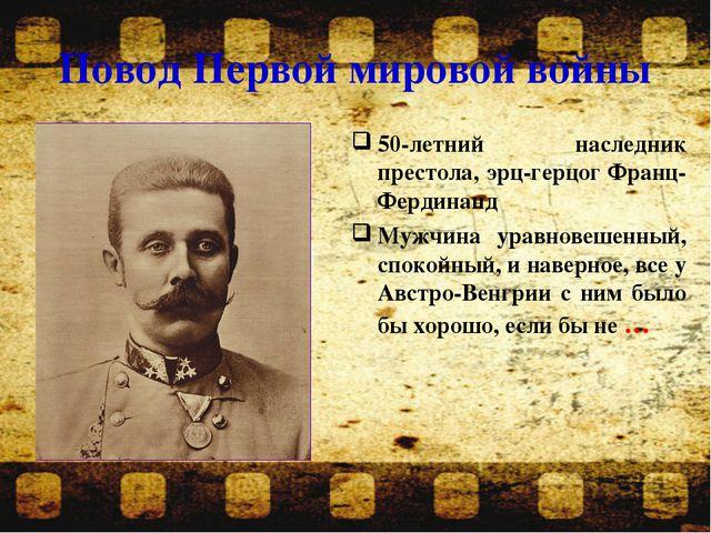 Повод Первой мировой войны 50-летний наследник престола, эрц-герцог Франц-Фер...
