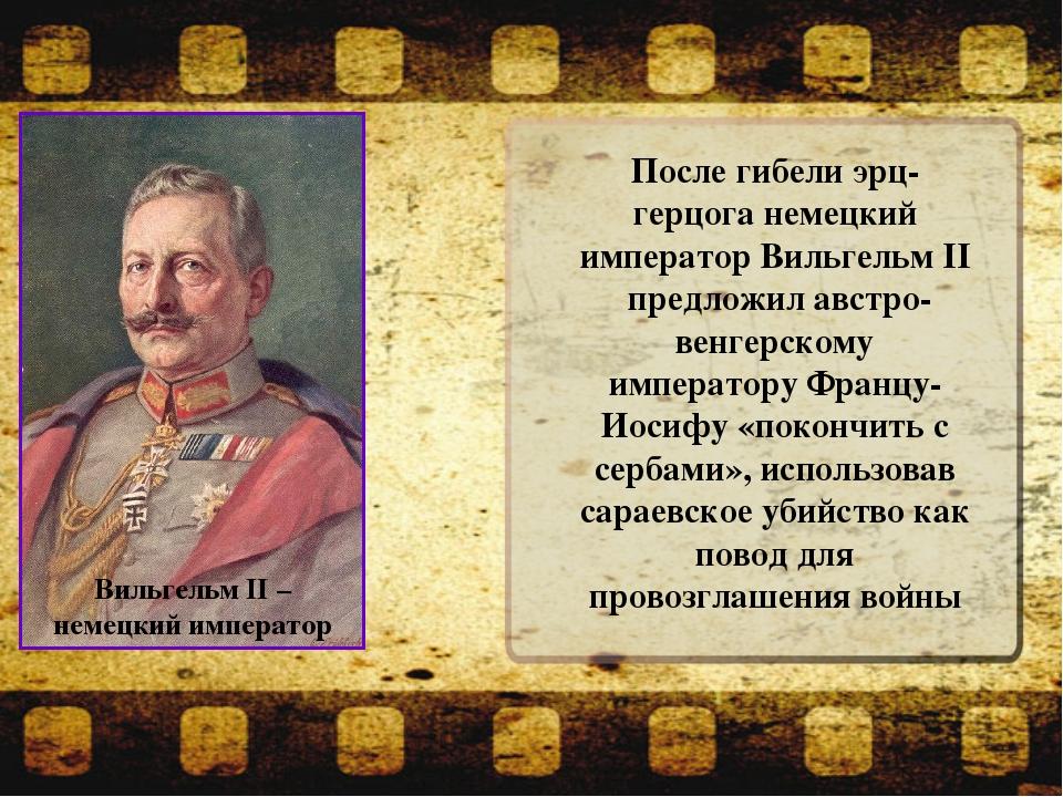 После гибели эрц-герцога немецкий император Вильгельм II предложил австро-вен...