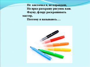 Не кисточка я, не карандаш, Но ярко раскрашу рисунок ваш. Фауну, флору раскра