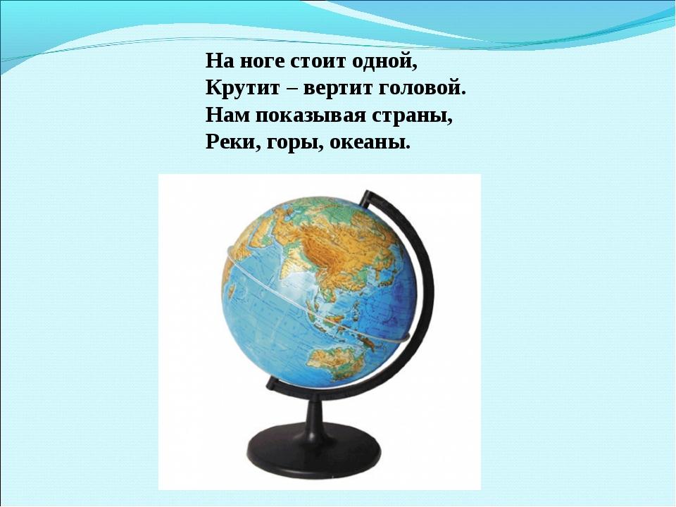 На ноге стоит одной, Крутит – вертит головой. Нам показывая страны, Реки, гор...