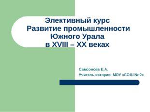 Элективный курс Развитие промышленности Южного Урала в XVIII – XX веках Самсо