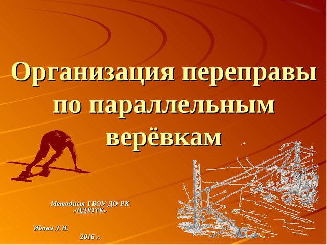 Организация переправы по параллельным верёвкам Методист ГБОУ ДО РК «ЦДЮТК» Ид...