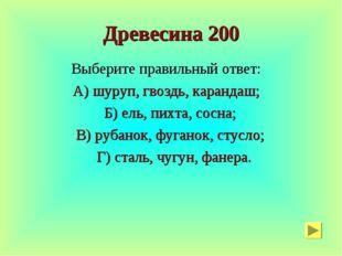 Древесина 200 Выберите правильный ответ: А) шуруп, гвоздь, карандаш; Б) ель,