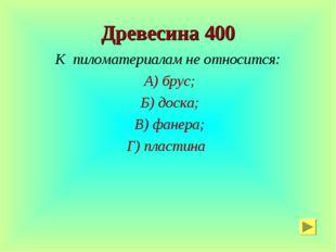 Древесина 400 К пиломатериалам не относится: А) брус; Б) доска; В) фанера; Г)